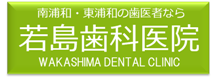 南浦和・東浦和の歯医者なら若島歯科医院